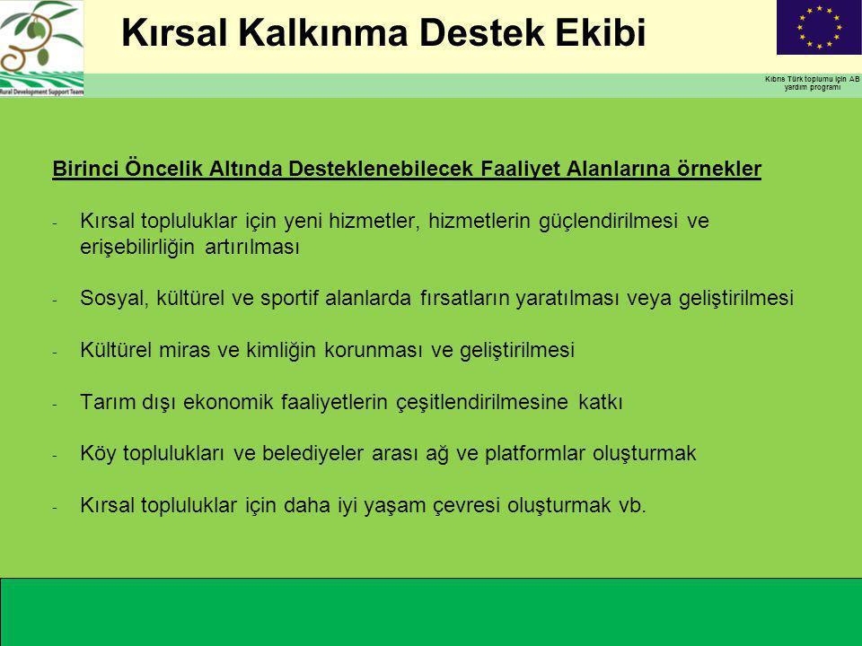 Kırsal Kalkınma Destek Ekibi Kıbrıs Türk toplumu için AB yardım programı Birinci Öncelik Altında Desteklenebilecek Faaliyet Alanlarına örnekler - Kırsal topluluklar için yeni hizmetler, hizmetlerin güçlendirilmesi ve erişebilirliğin artırılması - Sosyal, kültürel ve sportif alanlarda fırsatların yaratılması veya geliştirilmesi - Kültürel miras ve kimliğin korunması ve geliştirilmesi - Tarım dışı ekonomik faaliyetlerin çeşitlendirilmesine katkı - Köy toplulukları ve belediyeler arası ağ ve platformlar oluşturmak - Kırsal topluluklar için daha iyi yaşam çevresi oluşturmak vb.