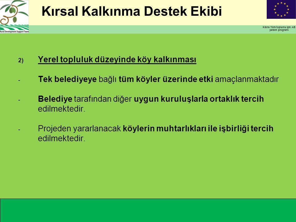 Kırsal Kalkınma Destek Ekibi Kıbrıs Türk toplumu için AB yardım programı 2) Yerel topluluk düzeyinde köy kalkınması - Tek belediyeye bağlı tüm köyler üzerinde etki amaçlanmaktadır - Belediye tarafından diğer uygun kuruluşlarla ortaklık tercih edilmektedir.