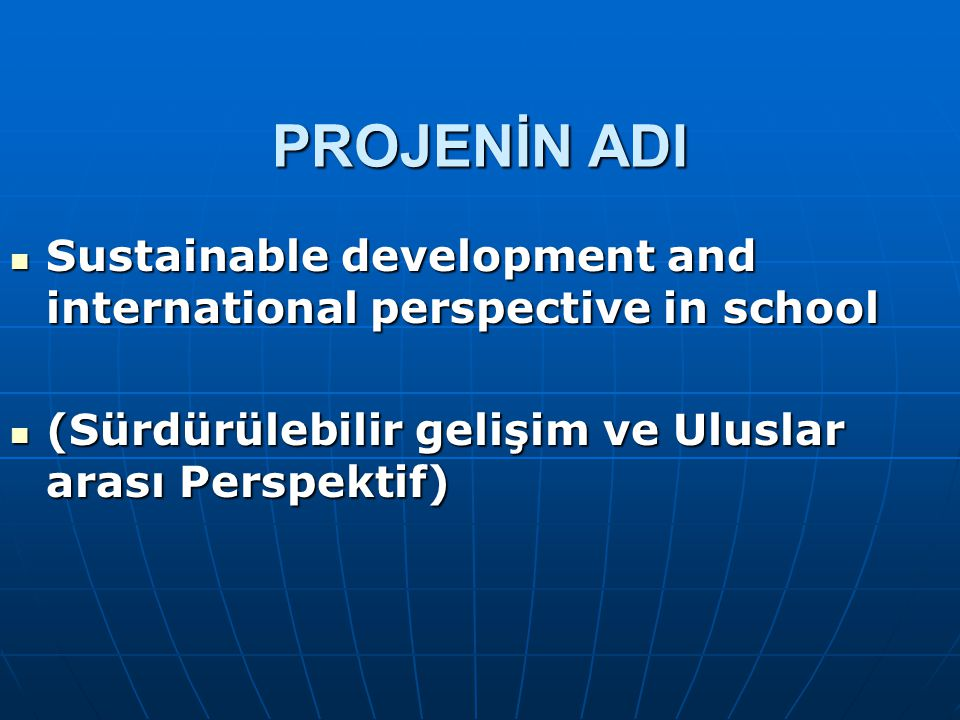 PROJENİN ADI Sustainable development and international perspective in school Sustainable development and international perspective in school (Sürdürül