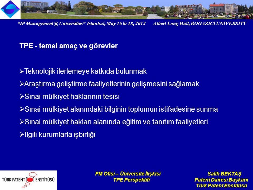 IP Management @ Universities Istanbul, May 16 to 18, 2012 Albert Long Hall, BOGAZICI UNIVERSITY Institutional logo FM Ofisi – Üniversite İlişkisi Salih BEKTAŞ TPE Perspektifi Patent Dairesi Başkanı Türk Patent Enstitüsü Genel değerlendirme Üniversiteler, sınai mülkiyet sisteminin gelişmesi ve teknolojik ilerlemeye katkı sağlaması açısından önemli bir hedef kitledir.