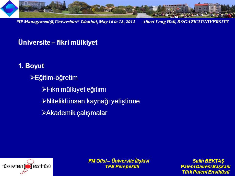 IP Management @ Universities Istanbul, May 16 to 18, 2012 Albert Long Hall, BOGAZICI UNIVERSITY Institutional logo FM Ofisi – Üniversite İlişkisi Salih BEKTAŞ TPE Perspektifi Patent Dairesi Başkanı Türk Patent Enstitüsü Üniversite – fikri mülkiyet 1.