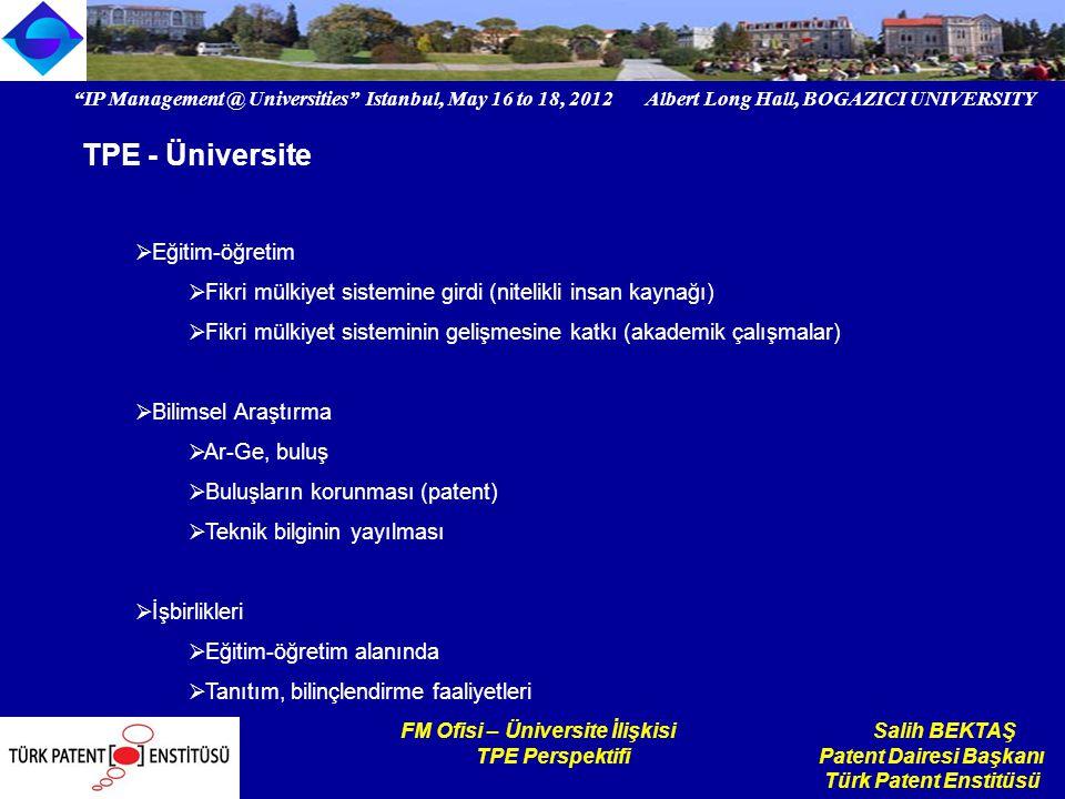 IP Management @ Universities Istanbul, May 16 to 18, 2012 Albert Long Hall, BOGAZICI UNIVERSITY Institutional logo FM Ofisi – Üniversite İlişkisi Salih BEKTAŞ TPE Perspektifi Patent Dairesi Başkanı Türk Patent Enstitüsü TPE'nin üniversitelere yönelik faaliyetleri Seminer, konferans, çalıştay tanıtım etkinlikleri (2011 – 29 adet) Bilgi doküman birimleri Üniversitelerde 26 adet (toplam 49) Patent destek birimleri Patent günleri Üniversite, sanayi temsilcileri ortak çalışma Patent randevu sistemi Akademisyenler – patent uzmanları (birebir danışmanlık)