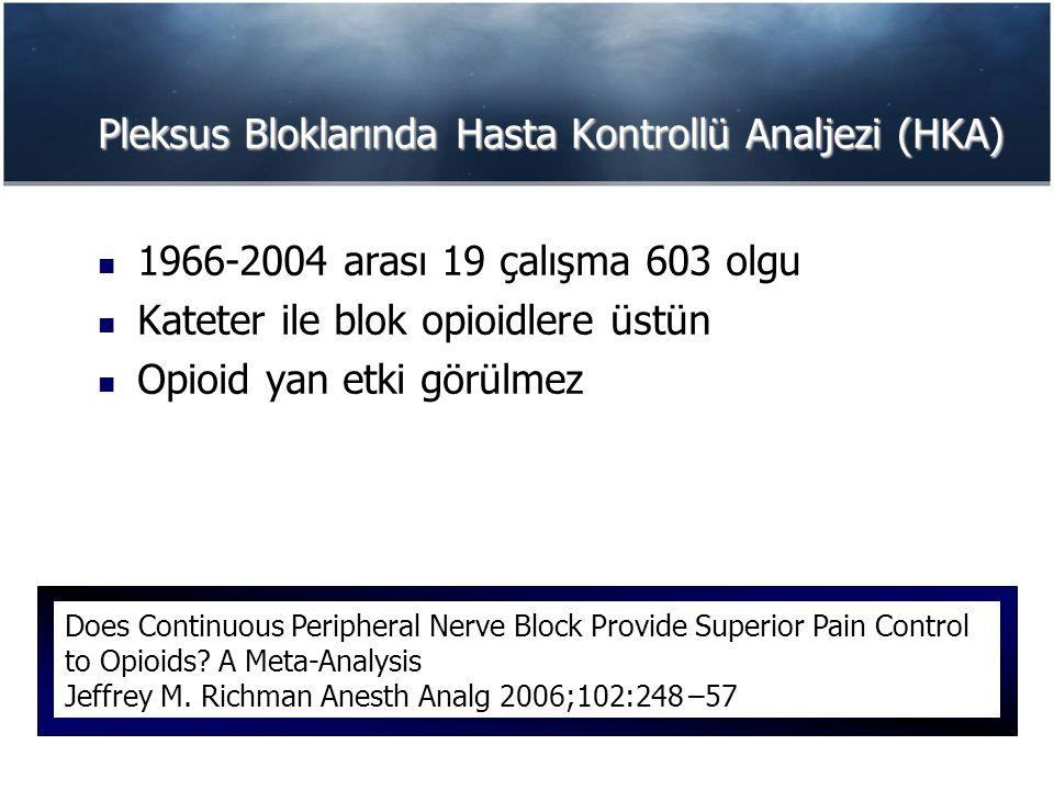 Pleksus Bloklarında Hasta Kontrollü Analjezi (HKA) 1966-2004 arası 19 çalışma 603 olgu Kateter ile blok opioidlere üstün Opioid yan etki görülmez Does Continuous Peripheral Nerve Block Provide Superior Pain Control to Opioids.