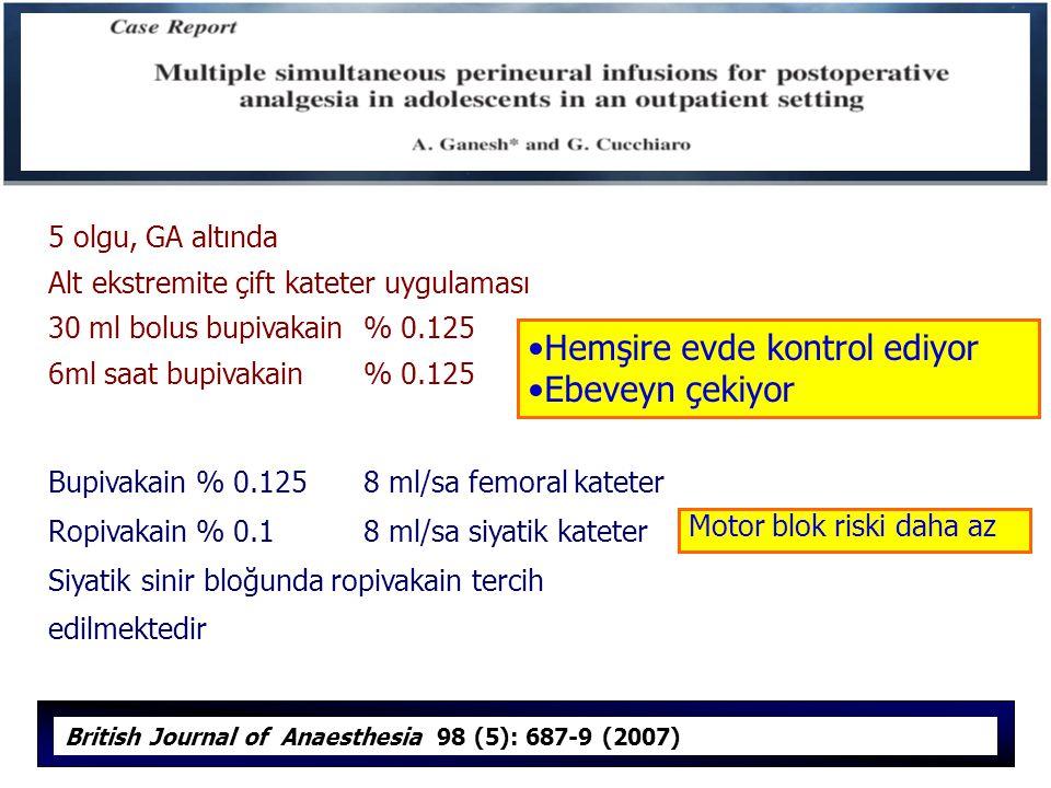 5 olgu, GA altında Alt ekstremite çift kateter uygulaması 30 ml bolus bupivakain % 0.125 6ml saat bupivakain % 0.125 Bupivakain % 0.1258 ml/sa femoral kateter Ropivakain % 0.1 8 ml/sa siyatik kateter Siyatik sinir bloğunda ropivakain tercih edilmektedir British Journal of Anaesthesia 98 (5): 687-9 (2007) Hemşire evde kontrol ediyor Ebeveyn çekiyor Motor blok riski daha az