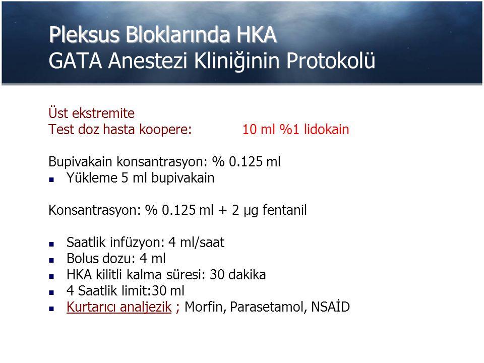 Pleksus Bloklarında HKA Pleksus Bloklarında HKA GATA Anestezi Kliniğinin Protokolü Üst ekstremite Test doz hasta koopere: 10 ml %1 lidokain Bupivakain konsantrasyon: % 0.125 ml Yükleme 5 ml bupivakain Konsantrasyon: % 0.125 ml + 2 µg fentanil Saatlik infüzyon: 4 ml/saat Bolus dozu: 4 ml HKA kilitli kalma süresi: 30 dakika 4 Saatlik limit:30 ml Kurtarıcı analjezik ; Morfin, Parasetamol, NSAİD