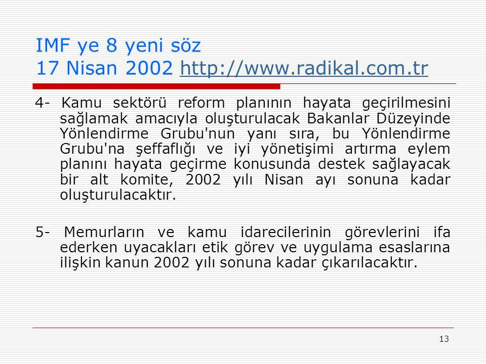 13 IMF ye 8 yeni söz 17 Nisan 2002 http://www.radikal.com.trhttp://www.radikal.com.tr 4- Kamu sektörü reform planının hayata geçirilmesini sağlamak amacıyla oluşturulacak Bakanlar Düzeyinde Yönlendirme Grubu nun yanı sıra, bu Yönlendirme Grubu na şeffaflığı ve iyi yönetişimi artırma eylem planını hayata geçirme konusunda destek sağlayacak bir alt komite, 2002 yılı Nisan ayı sonuna kadar oluşturulacaktır.
