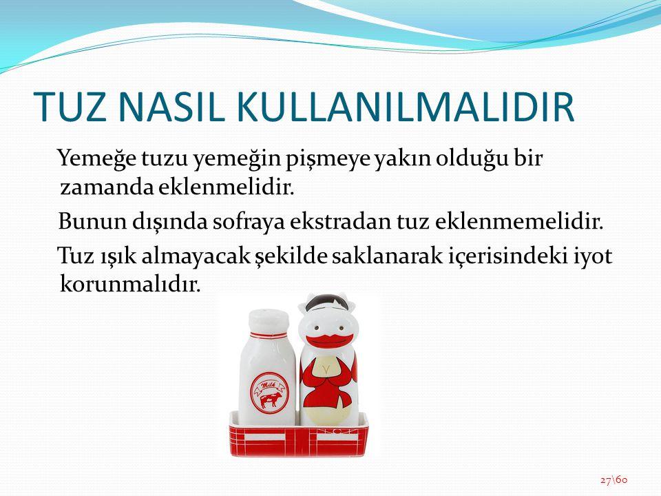 TUZ NASIL KULLANILMALIDIR Yemeğe tuzu yemeğin pişmeye yakın olduğu bir zamanda eklenmelidir. Bunun dışında sofraya ekstradan tuz eklenmemelidir. Tuz ı