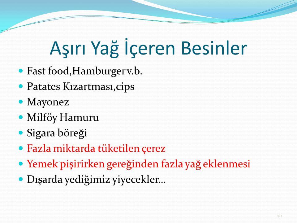 Aşırı Yağ İçeren Besinler Fast food,Hamburger v.b. Patates Kızartması,cips Mayonez Milföy Hamuru Sigara böreği Fazla miktarda tüketilen çerez Yemek pi