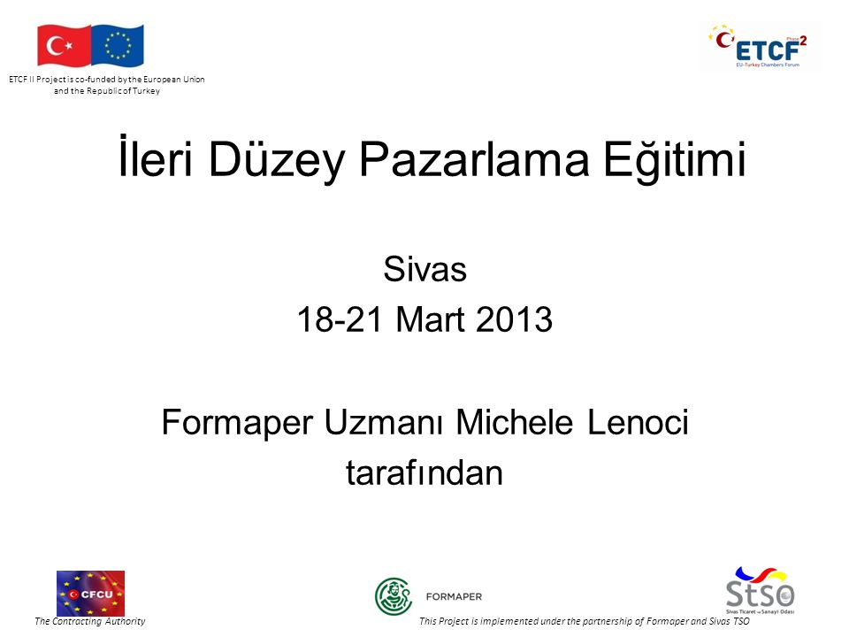 ETCF II Project is co-funded by the European Union and the Republic of Turkey The Contracting Authority This Project is implemented under the partnership of Formaper and Sivas TSO İleri Düzey Pazarlama Eğitimi Sivas 18-21 Mart 2013 Formaper Uzmanı Michele Lenoci tarafından