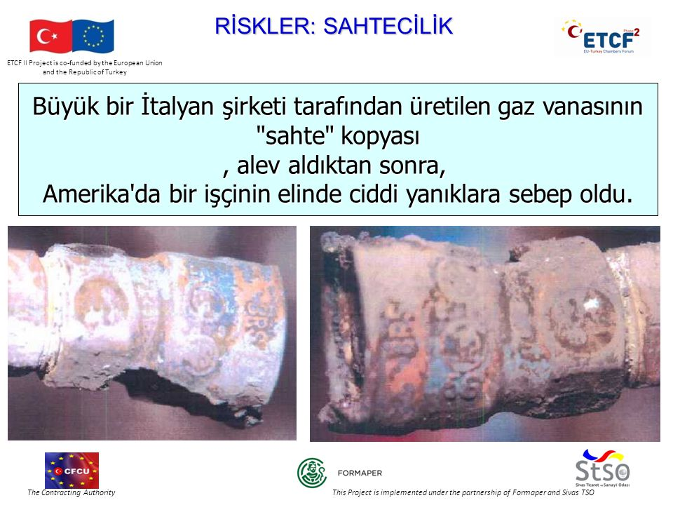 ETCF II Project is co-funded by the European Union and the Republic of Turkey The Contracting Authority This Project is implemented under the partnership of Formaper and Sivas TSO RİSKLER: SAHTECİLİK Büyük bir İtalyan şirketi tarafından üretilen gaz vanasının sahte kopyası, alev aldıktan sonra, Amerika da bir işçinin elinde ciddi yanıklara sebep oldu.