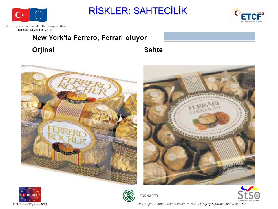ETCF II Project is co-funded by the European Union and the Republic of Turkey The Contracting Authority This Project is implemented under the partnership of Formaper and Sivas TSO RİSKLER: SAHTECİLİK New York ta Ferrero, Ferrari oluyor OrjinalSahte