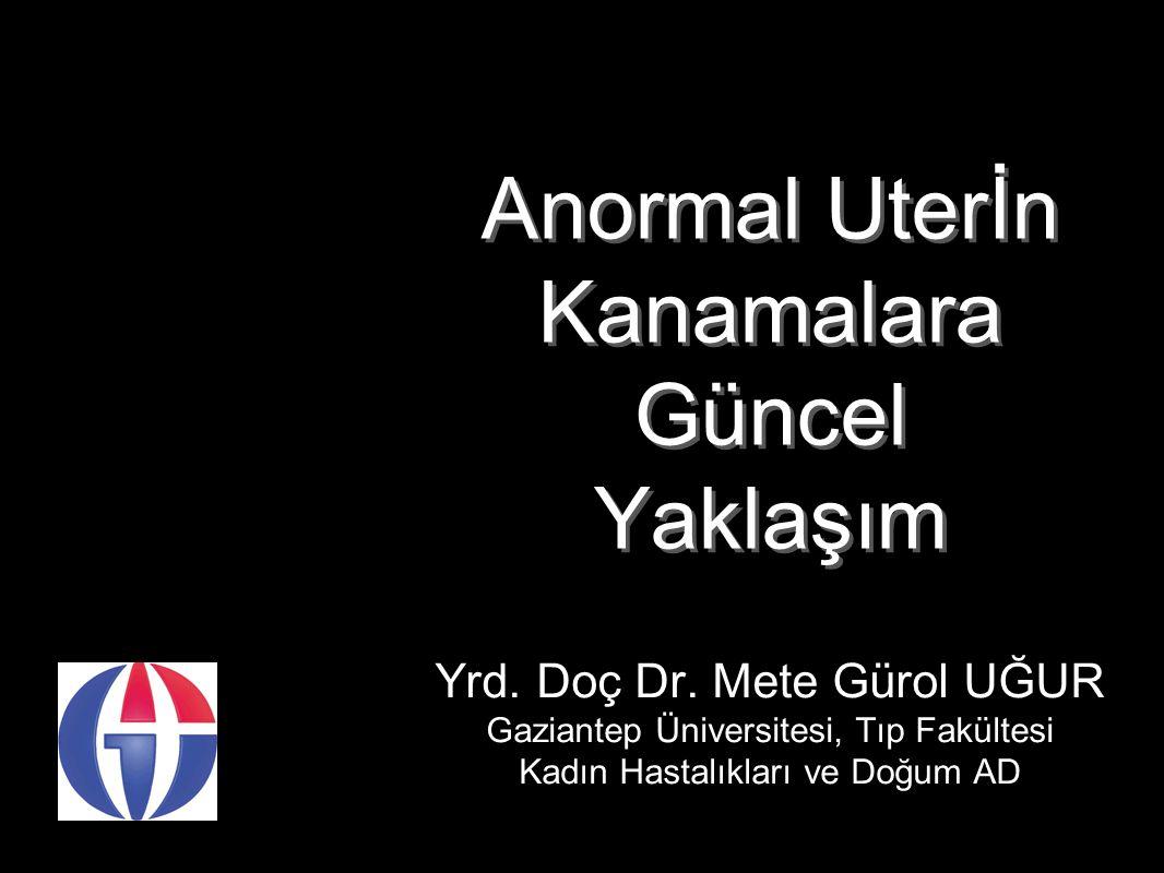 Anormal Uterİn Kanamalara Güncel Yaklaşım Yrd. Doç Dr. Mete Gürol UĞUR Gaziantep Üniversitesi, Tıp Fakültesi Kadın Hastalıkları ve Doğum AD