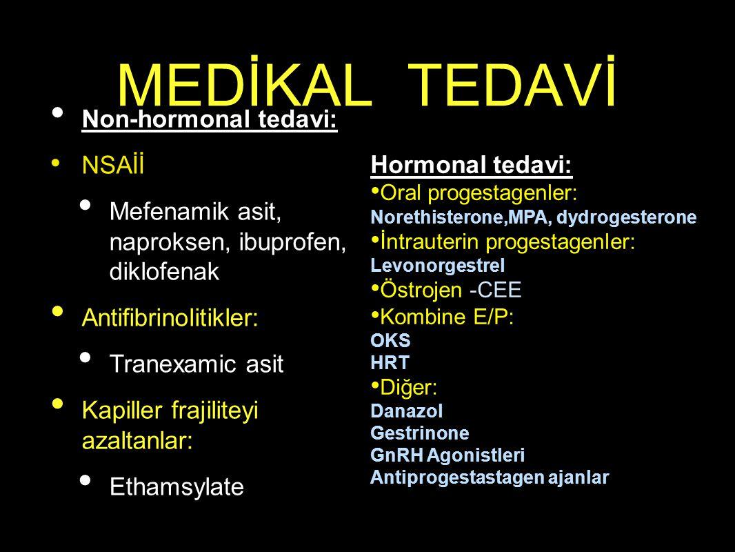 MEDİKAL TEDAVİ Non-hormonal tedavi: NSAİİ Mefenamik asit, naproksen, ibuprofen, diklofenak Antifibrinolitikler: Tranexamic asit Kapiller frajiliteyi azaltanlar: Ethamsylate Hormonal tedavi: Oral progestagenler: Norethisterone,MPA, dydrogesterone İntrauterin progestagenler: Levonorgestrel Östrojen -CEE Kombine E/P: OKS HRT Diğer: Danazol Gestrinone GnRH Agonistleri Antiprogestastagen ajanlar