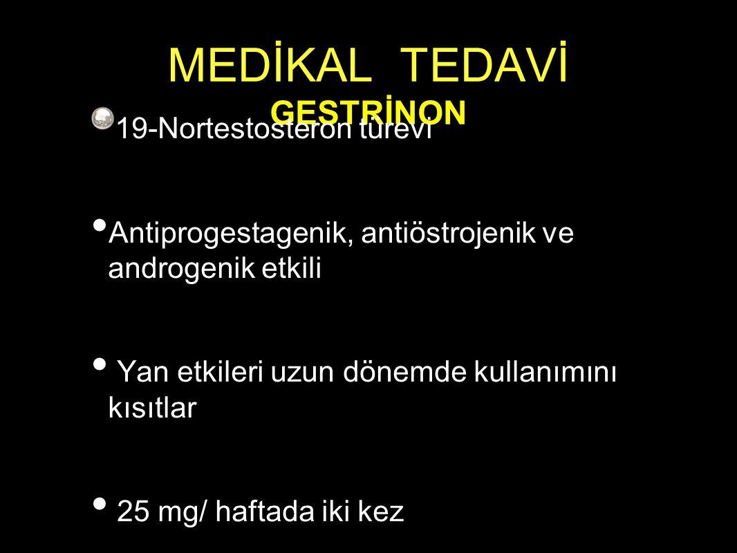 MEDİKAL TEDAVİ GESTRİNON 19-Nortestosteron türevi Antiprogestagenik, antiöstrojenik ve androgenik etkili Yan etkileri uzun dönemde kullanımını kısıtlar 25 mg/ haftada iki kez