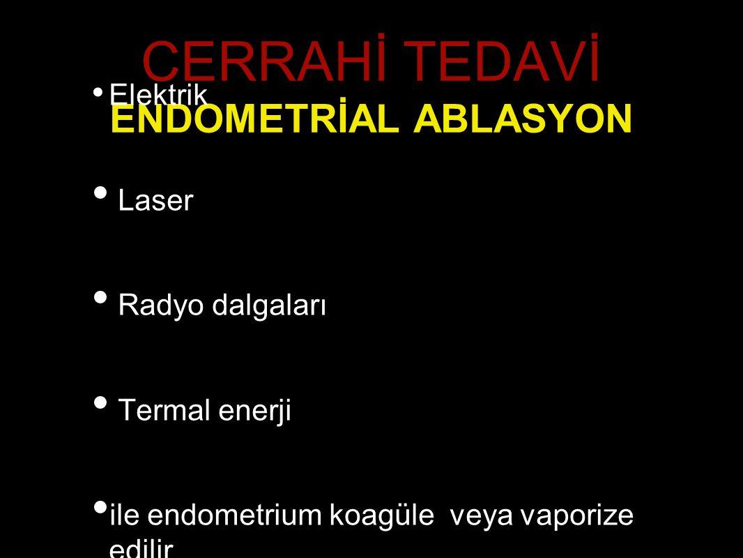 CERRAHİ TEDAVİ ENDOMETRİAL ABLASYON Elektrik Laser Radyo dalgaları Termal enerji ile endometrium koagüle veya vaporize edilir