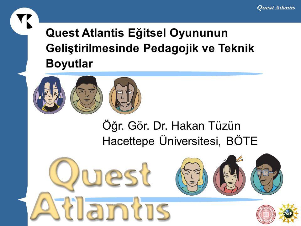 Quest Atlantis Quest Atlantis Eğitsel Oyununun Geliştirilmesinde Pedagojik ve Teknik Boyutlar Öğr. Gör. Dr. Hakan Tüzün Hacettepe Üniversitesi, BÖTE