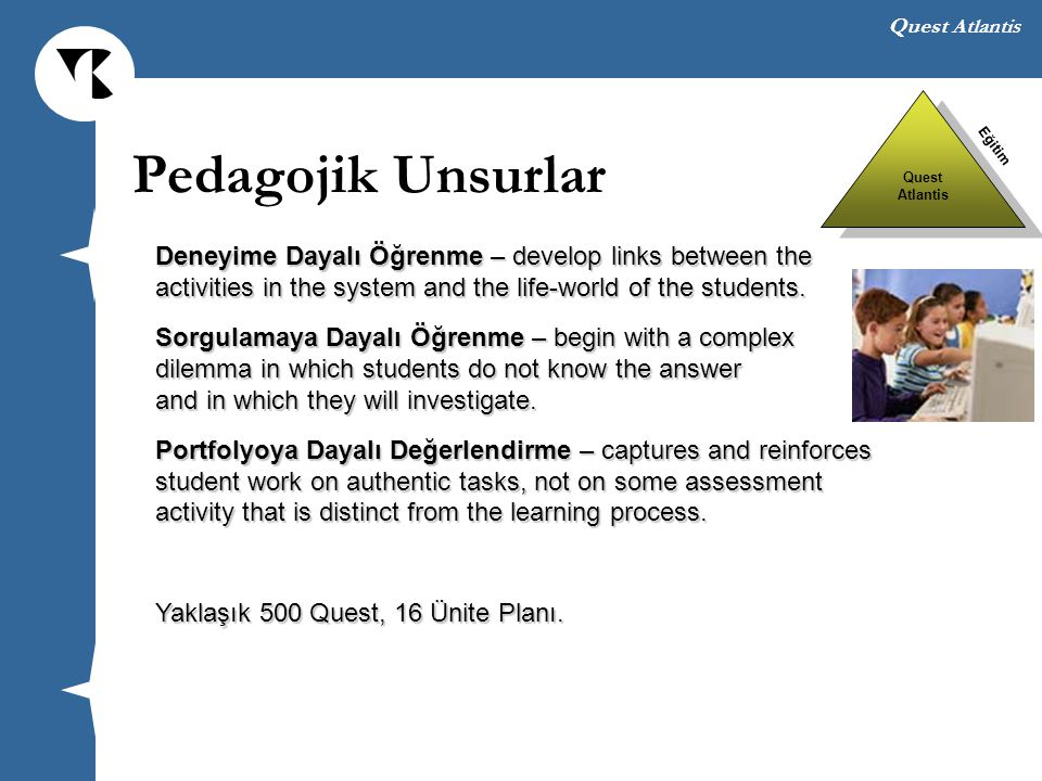Quest Atlantis Deneyime Dayalı Öğrenme – develop links between the activities in the system and the life-world of the students. Sorgulamaya Dayalı Öğr