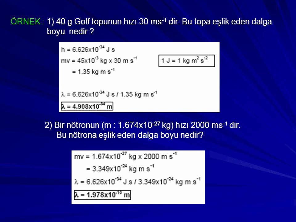 ÖRNEK : 1) 40 g Golf topunun hızı 30 ms -1 dir. Bu topa eşlik eden dalga boyu nedir ? 2) Bir nötronun (m : 1.674x10 -27 kg) hızı 2000 ms -1 dir. Bu nö