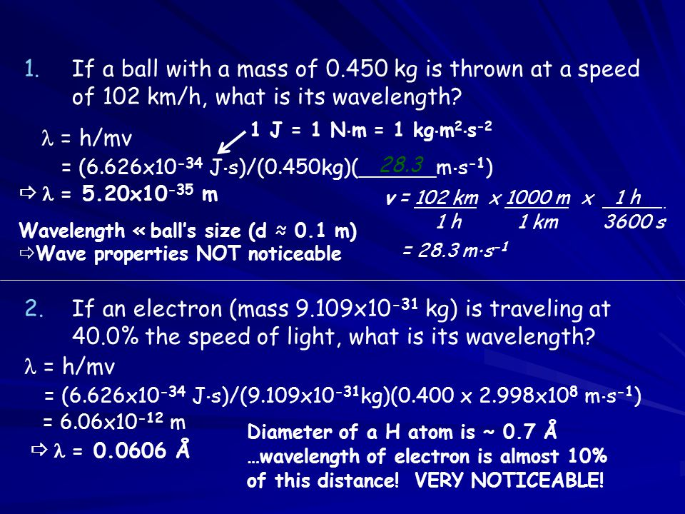 1.If a ball with a mass of 0.450 kg is thrown at a speed of 102 km/h, what is its wavelength? 2.If an electron (mass 9.109x10 -31 kg) is traveling at