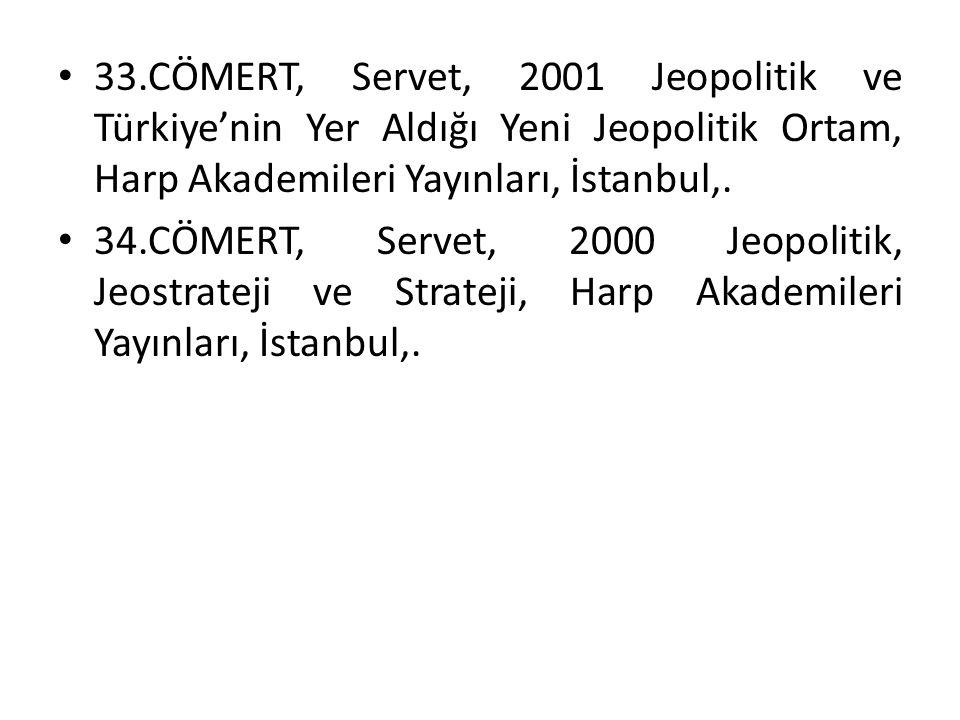 33.CÖMERT, Servet, 2001 Jeopolitik ve Türkiye'nin Yer Aldığı Yeni Jeopolitik Ortam, Harp Akademileri Yayınları, İstanbul,. 34.CÖMERT, Servet, 2000 Jeo