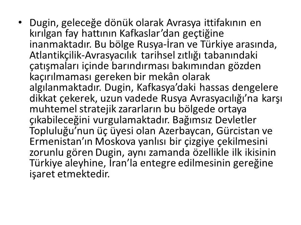 Dugin, geleceğe dönük olarak Avrasya ittifakının en kırılgan fay hattının Kafkaslar'dan geçtiğine inanmaktadır. Bu bölge Rusya-İran ve Türkiye arasınd