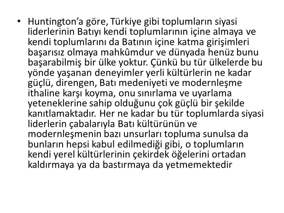 Huntington'a göre, Türkiye gibi toplumların siyasi liderlerinin Batıyı kendi toplumlarının içine almaya ve kendi toplumlarını da Batının içine katma g