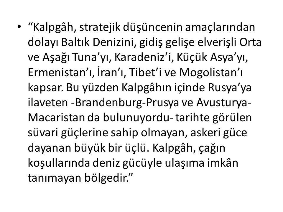 """""""Kalpgâh, stratejik düşüncenin amaçlarından dolayı Baltık Denizini, gidiş gelişe elverişli Orta ve Aşağı Tuna'yı, Karadeniz'i, Küçük Asya'yı, Ermenist"""
