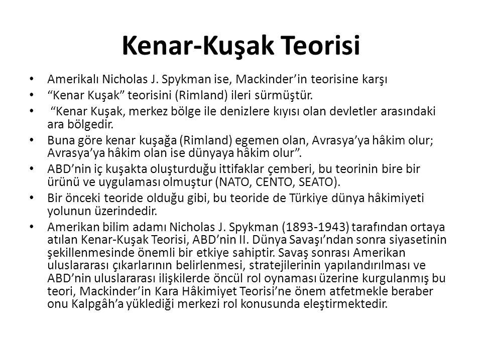 """Kenar-Kuşak Teorisi Amerikalı Nicholas J. Spykman ise, Mackinder'in teorisine karşı """"Kenar Kuşak"""" teorisini (Rimland) ileri sürmüştür. """"Kenar Kuşak, m"""