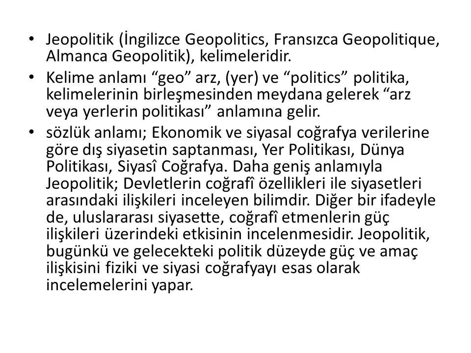 "Jeopolitik (İngilizce Geopolitics, Fransızca Geopolitique, Almanca Geopolitik), kelimeleridir. Kelime anlamı ""geo"" arz, (yer) ve ""politics"" politika,"