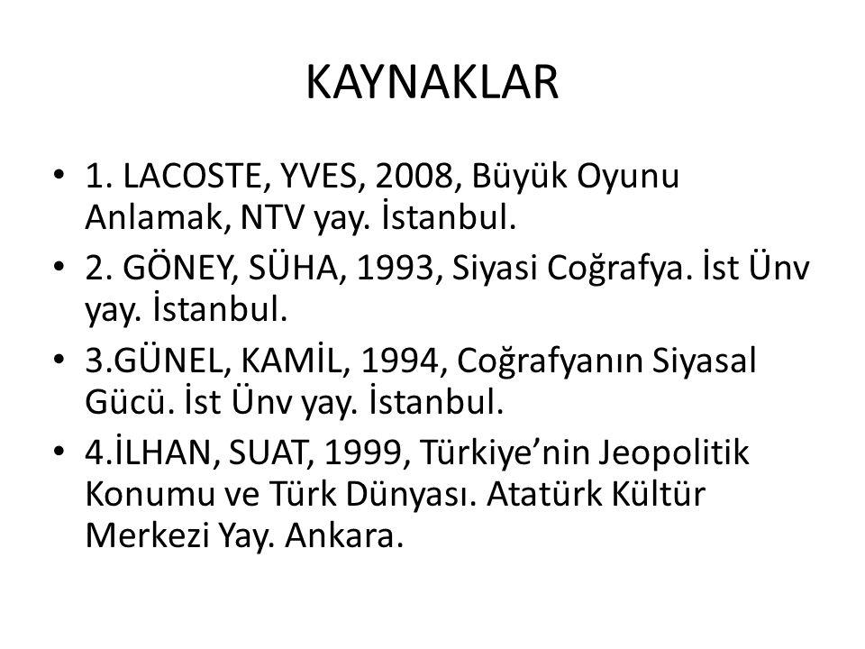 KAYNAKLAR 1. LACOSTE, YVES, 2008, Büyük Oyunu Anlamak, NTV yay. İstanbul. 2. GÖNEY, SÜHA, 1993, Siyasi Coğrafya. İst Ünv yay. İstanbul. 3.GÜNEL, KAMİL