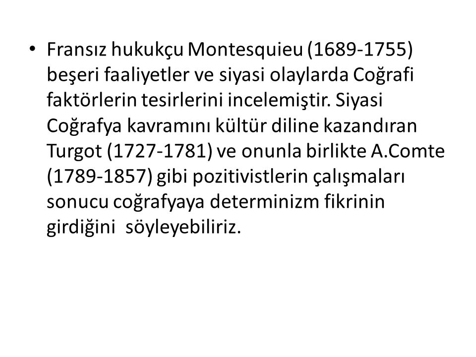 Fransız hukukçu Montesquieu (1689-1755) beşeri faaliyetler ve siyasi olaylarda Coğrafi faktörlerin tesirlerini incelemiştir. Siyasi Coğrafya kavramını