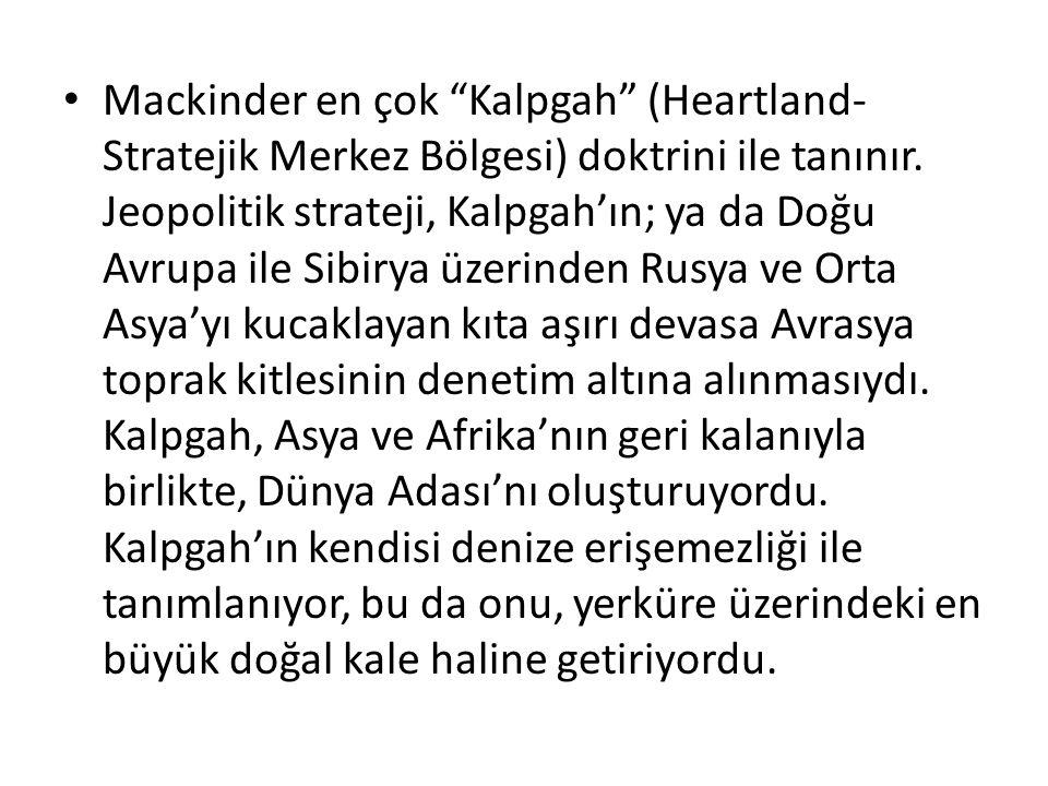 """Mackinder en çok """"Kalpgah"""" (Heartland- Stratejik Merkez Bölgesi) doktrini ile tanınır. Jeopolitik strateji, Kalpgah'ın; ya da Doğu Avrupa ile Sibirya"""