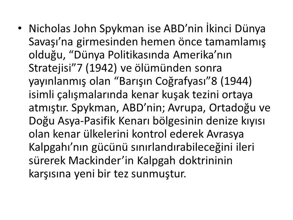 """Nicholas John Spykman ise ABD'nin İkinci Dünya Savaşı'na girmesinden hemen önce tamamlamış olduğu, """"Dünya Politikasında Amerika'nın Stratejisi""""7 (1942"""