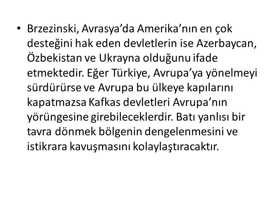 Brzezinski, Avrasya'da Amerika'nın en çok desteğini hak eden devletlerin ise Azerbaycan, Özbekistan ve Ukrayna olduğunu ifade etmektedir. Eğer Türkiye
