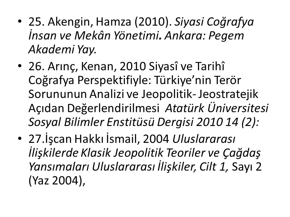 25. Akengin, Hamza (2010). Siyasi Coğrafya İnsan ve Mekân Yönetimi. Ankara: Pegem Akademi Yay. 26. Arınç, Kenan, 2010 Siyasî ve Tarihî Coğrafya Perspe