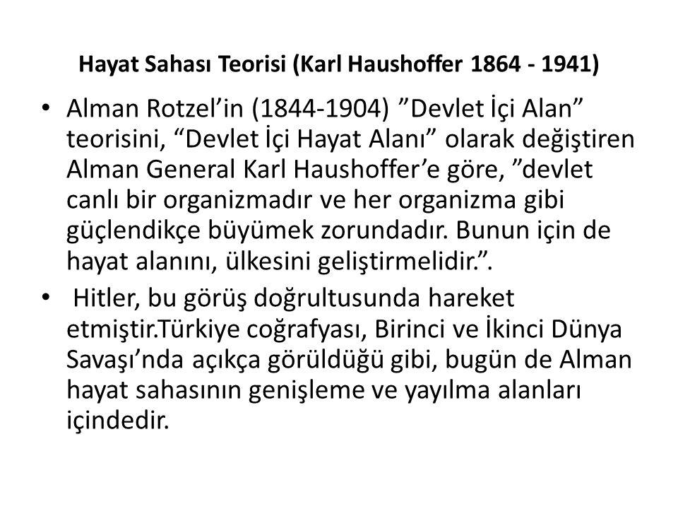 """Hayat Sahası Teorisi (Karl Haushoffer 1864 - 1941) Alman Rotzel'in (1844-1904) """"Devlet İçi Alan"""" teorisini, """"Devlet İçi Hayat Alanı"""" olarak değiştiren"""