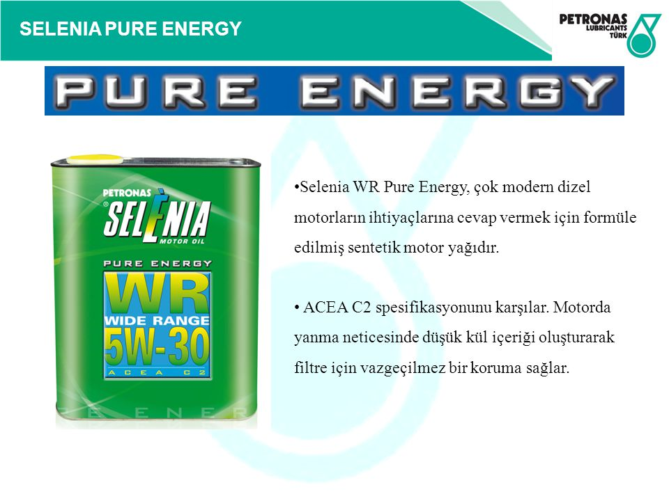 SELENIA PURE ENERGY Selenia WR Pure Energy, çok modern dizel motorların ihtiyaçlarına cevap vermek için formüle edilmiş sentetik motor yağıdır. ACEA C