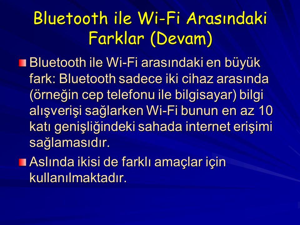 Bluetooth ile Wi-Fi Arasındaki Farklar (Devam) Bluetooth ile Wi-Fi arasındaki en büyük fark: Bluetooth sadece iki cihaz arasında (örneğin cep telefonu ile bilgisayar) bilgi alışverişi sağlarken Wi-Fi bunun en az 10 katı genişliğindeki sahada internet erişimi sağlamasıdır.