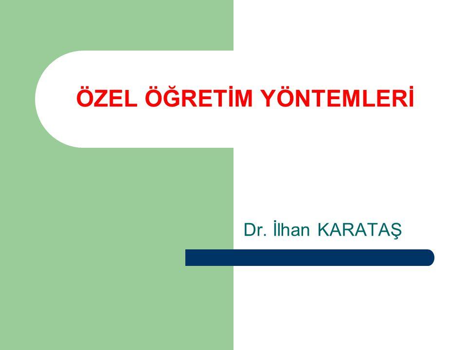ÖZEL ÖĞRETİM YÖNTEMLERİ Dr. İlhan KARATAŞ