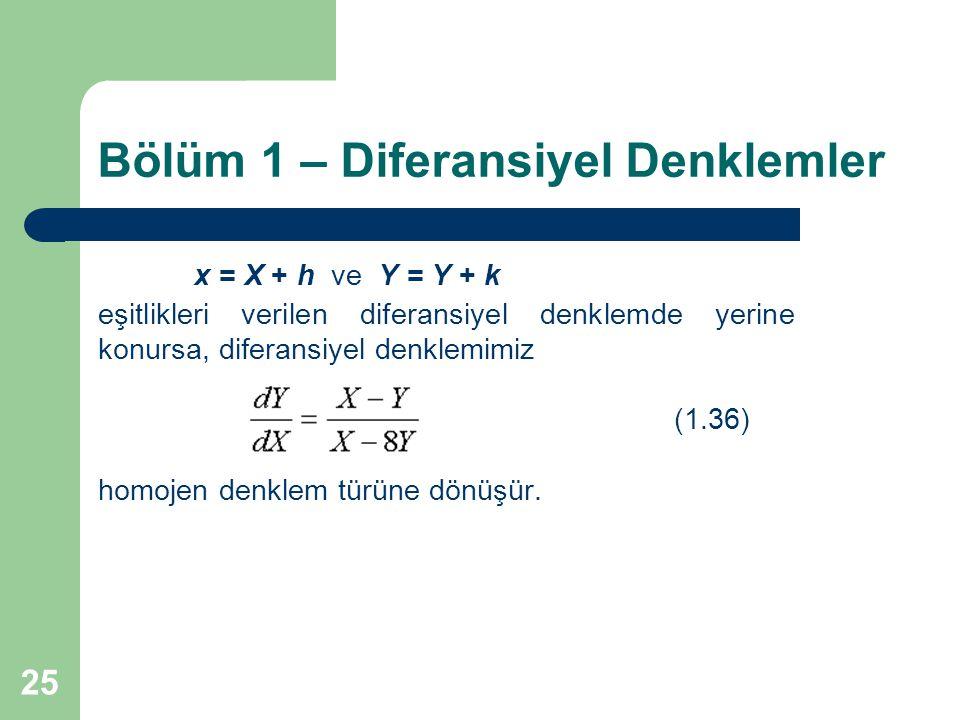 25 Bölüm 1 – Diferansiyel Denklemler x = X + h ve Y = Y + k eşitlikleri verilen diferansiyel denklemde yerine konursa, diferansiyel denklemimiz (1.36) homojen denklem türüne dönüşür.