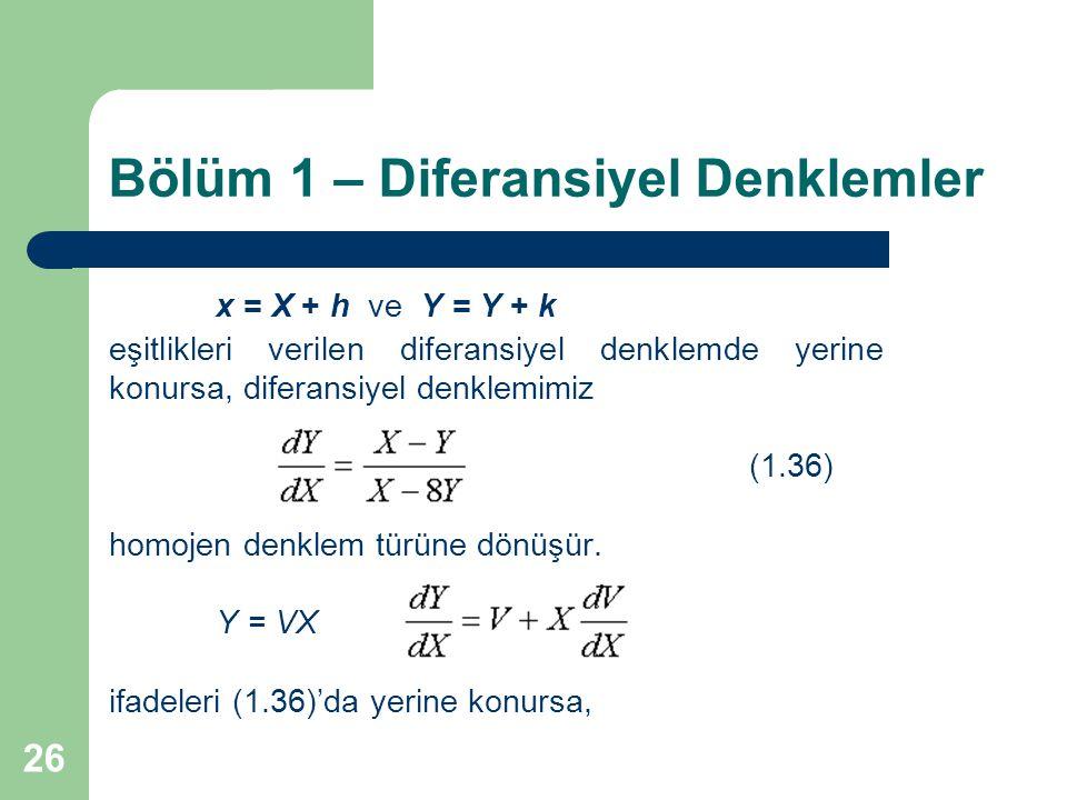 26 Bölüm 1 – Diferansiyel Denklemler x = X + h ve Y = Y + k eşitlikleri verilen diferansiyel denklemde yerine konursa, diferansiyel denklemimiz (1.36) homojen denklem türüne dönüşür.