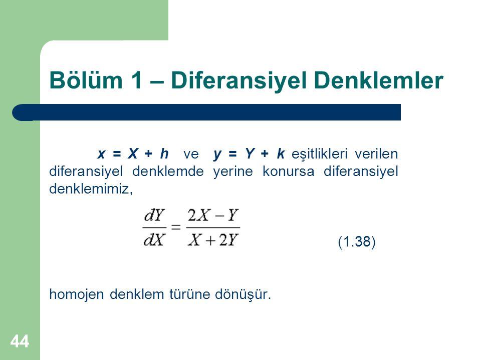 44 Bölüm 1 – Diferansiyel Denklemler x = X + h ve y = Y + k eşitlikleri verilen diferansiyel denklemde yerine konursa diferansiyel denklemimiz, (1.38) homojen denklem türüne dönüşür.