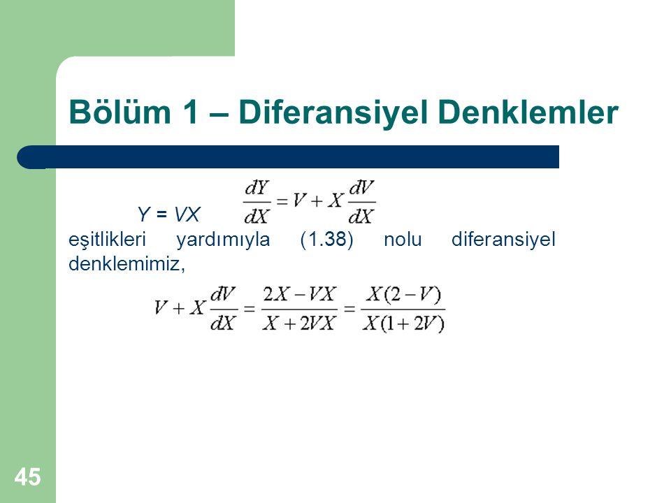 45 Bölüm 1 – Diferansiyel Denklemler Y = VX eşitlikleri yardımıyla (1.38) nolu diferansiyel denklemimiz,