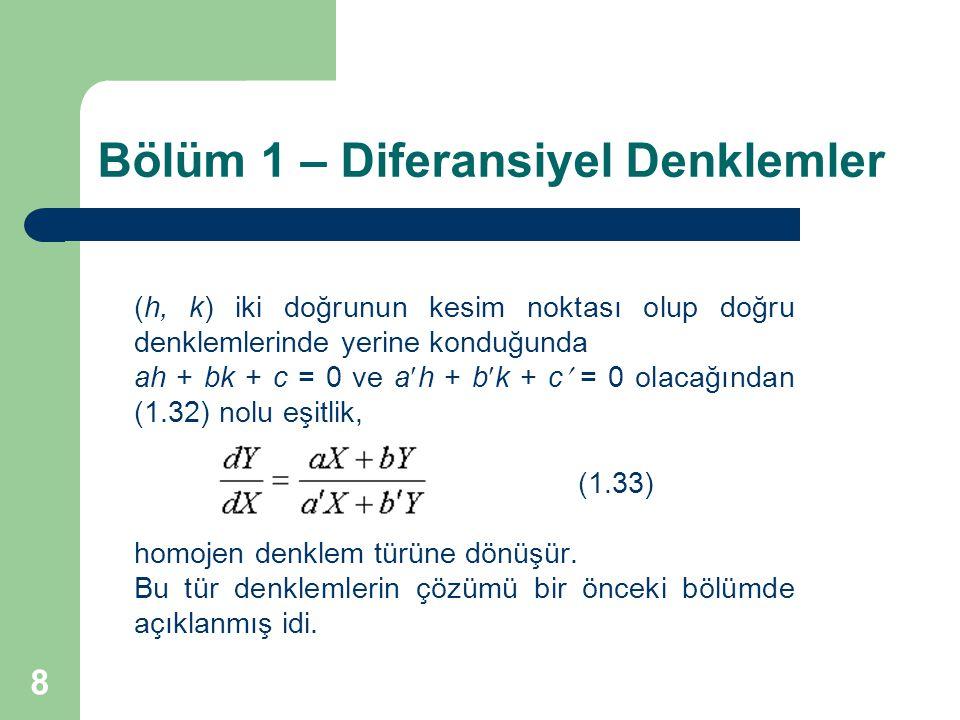 8 Bölüm 1 – Diferansiyel Denklemler (h, k) iki doğrunun kesim noktası olup doğru denklemlerinde yerine konduğunda ah + bk + c = 0 ve ah + bk + c = 0 olacağından (1.32) nolu eşitlik, (1.33) homojen denklem türüne dönüşür.