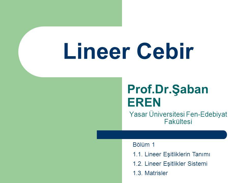 Lineer Cebir Prof.Dr.Şaban EREN Yasar Üniversitesi Fen-Edebiyat Fakültesi Bölüm 1 1.1. Lineer Eşitliklerin Tanımı 1.2. Lineer Eşitlikler Sistemi 1.3.