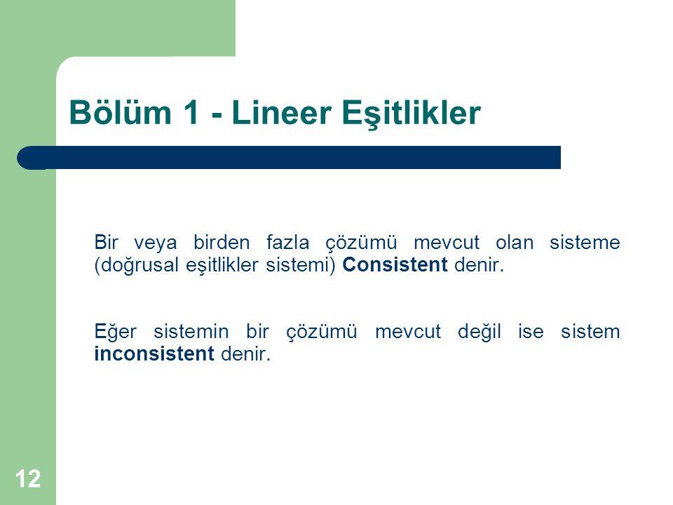 12 Bölüm 1 - Lineer Eşitlikler Bir veya birden fazla çözümü mevcut olan sisteme (doğrusal eşitlikler sistemi) Consistent denir. Eğer sistemin bir çözü
