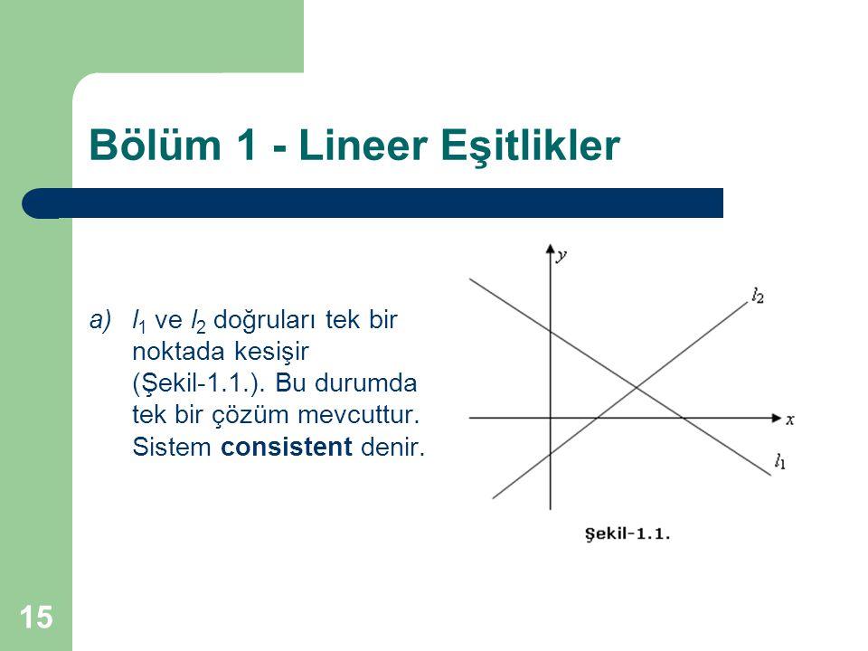 15 Bölüm 1 - Lineer Eşitlikler a)l 1 ve l 2 doğruları tek bir noktada kesişir (Şekil-1.1.). Bu durumda tek bir çözüm mevcuttur. Sistem consistent deni