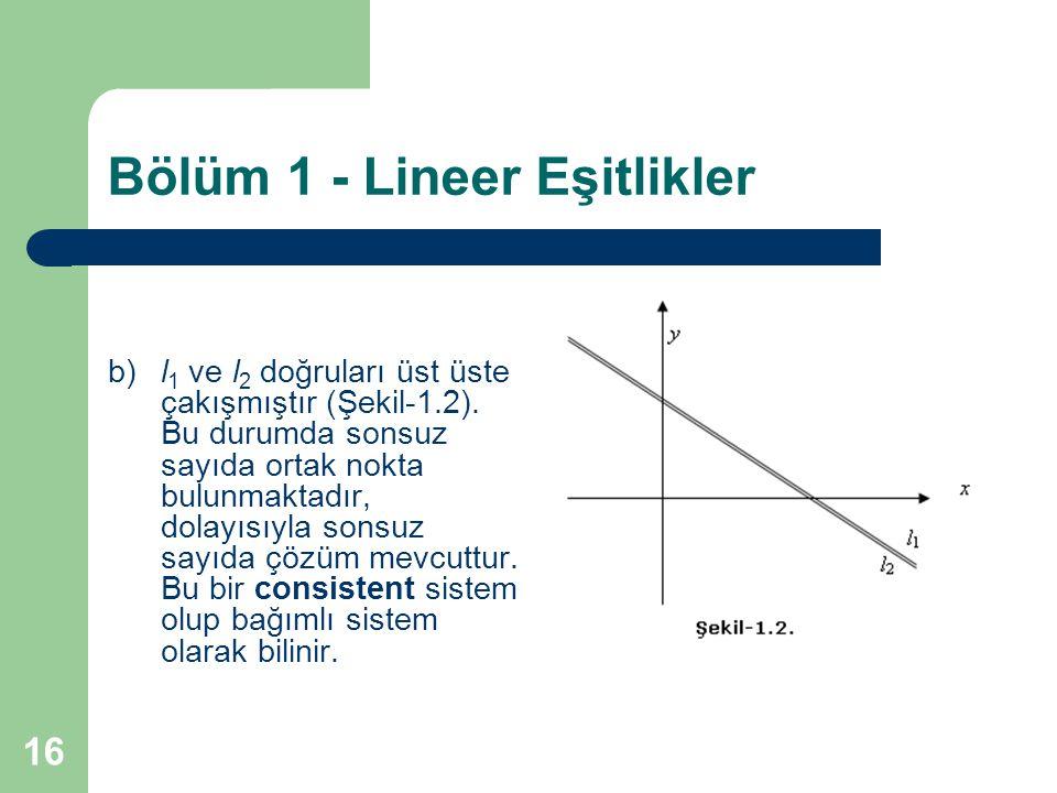 16 Bölüm 1 - Lineer Eşitlikler b)l 1 ve l 2 doğruları üst üste çakışmıştır (Şekil-1.2). Bu durumda sonsuz sayıda ortak nokta bulunmaktadır, dolayısıyl