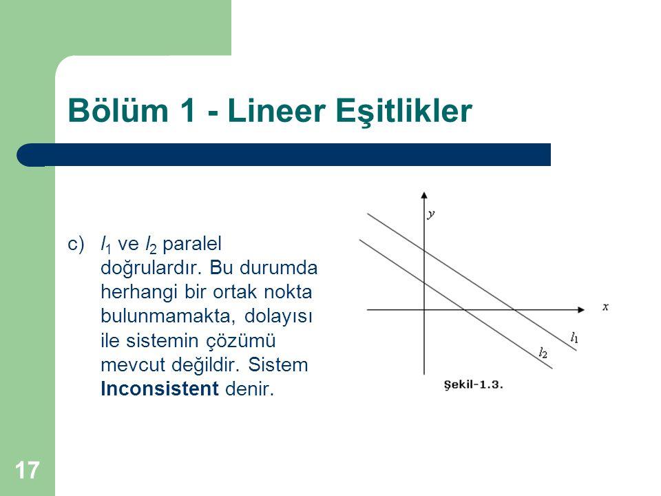 17 Bölüm 1 - Lineer Eşitlikler c)l 1 ve l 2 paralel doğrulardır. Bu durumda herhangi bir ortak nokta bulunmamakta, dolayısı ile sistemin çözümü mevcut
