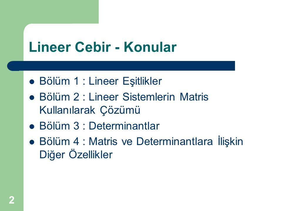 2 Lineer Cebir - Konular Bölüm 1 : Lineer Eşitlikler Bölüm 2 : Lineer Sistemlerin Matris Kullanılarak Çözümü Bölüm 3 : Determinantlar Bölüm 4 : Matris